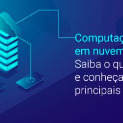 Computação em nuvem: Saiba o que é e conheça seus principais benefícios