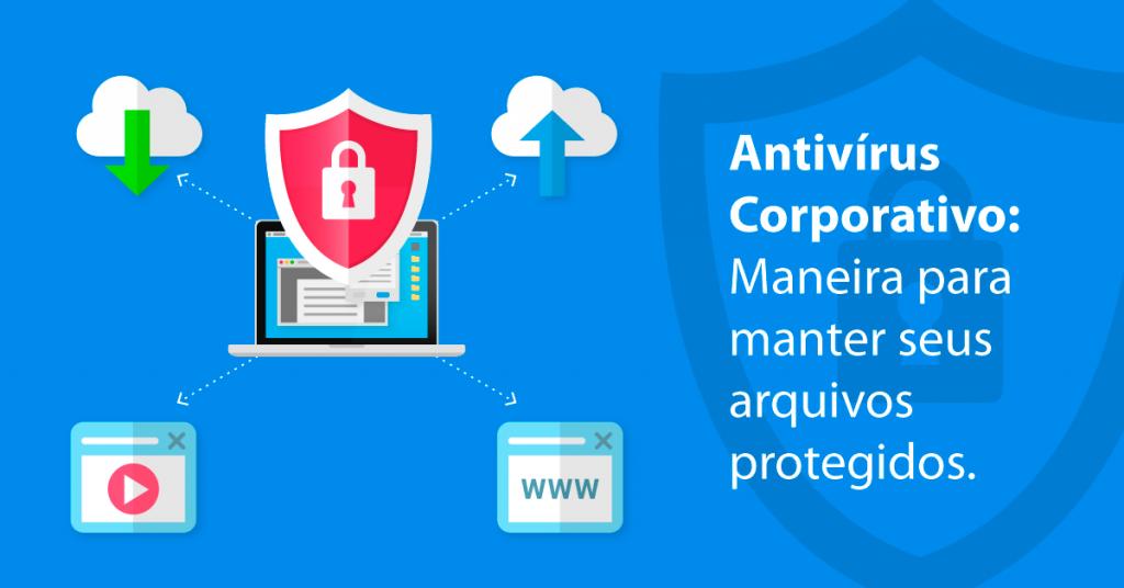 Antivírus Corporativo: Maneira para manter seus arquivos protegidos