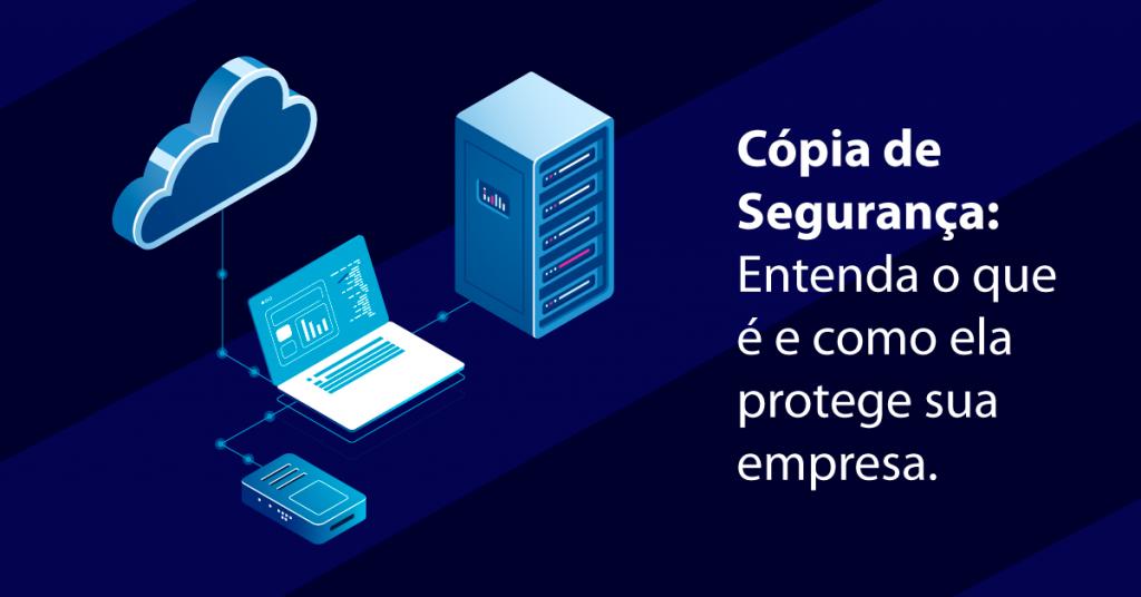 Cópia de Segurança: Entenda o que é e como ela protege sua empresa