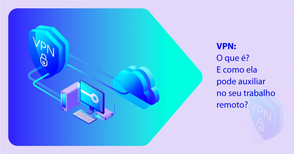 VPN: O que é? E como ela pode auxiliar no seu trabalho remoto?
