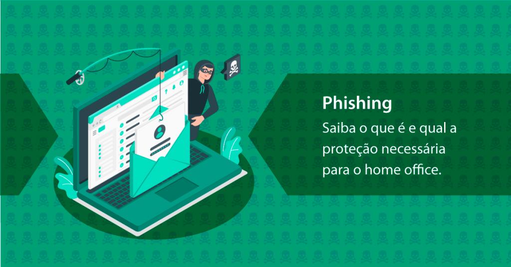 Phishing: Saiba o que é e qual a proteção necessário para o home office.