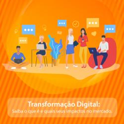 Transformação Digital: Saiba o que é e quais seus impactos no mercado